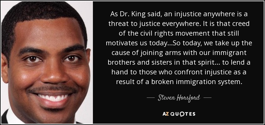 As Dr. King said, an injustice anywhere is a threat to justice everywhere. It is that creed of the civil rights movement that still motivates us today...So today, we take up the cause of joining arms with our immigrant brothers and sisters in that spirit... to lend a hand to those who confront injustice as a result of a broken immigration system. - Steven Horsford