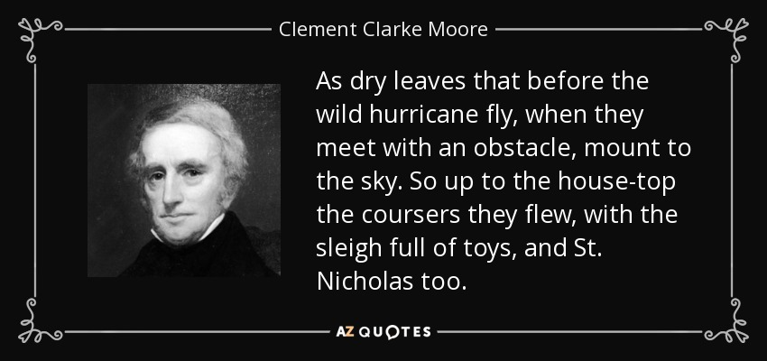 As dry leaves that before the wild hurricane fly, when they meet with an obstacle, mount to the sky. So up to the house-top the coursers they flew, with the sleigh full of toys, and St. Nicholas too. - Clement Clarke Moore