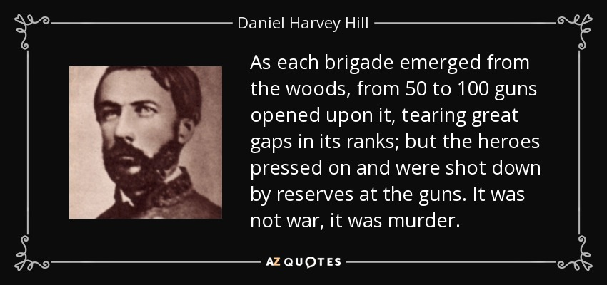 As each brigade emerged from the woods, from 50 to 100 guns opened upon it, tearing great gaps in its ranks; but the heroes pressed on and were shot down by reserves at the guns. It was not war, it was murder. - Daniel Harvey Hill