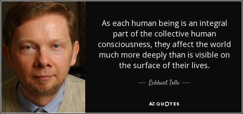 As each human being is an integral part of the collective human consciousness, they affect the world much more deeply than is visible on the surface of their lives. - Eckhart Tolle