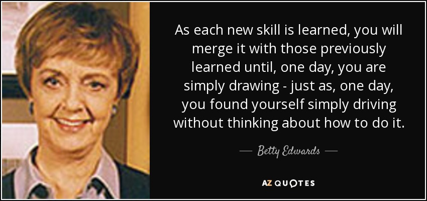 As each new skill is learned, you will merge it with those previously learned until, one day, you are simply drawing - just as, one day, you found yourself simply driving without thinking about how to do it. - Betty Edwards