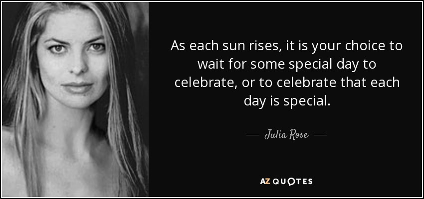 As each sun rises, it is your choice to wait for some special day to celebrate, or to celebrate that each day is special. - Julia Rose