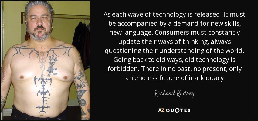 As each wave of technology is released. It must be accompanied by a demand for new skills, new language. Consumers must constantly update their ways of thinking, always questioning their understanding of the world. Going back to old ways, old technology is forbidden. There in no past, no present, only an endless future of inadequacy - Richard Kadrey