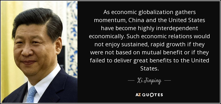As economic globalization gathers momentum, China and the United States have become highly interdependent economically. Such economic relations would not enjoy sustained, rapid growth if they were not based on mutual benefit or if they failed to deliver great benefits to the United States. - Xi Jinping