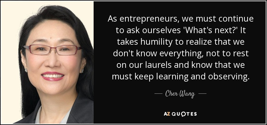 As entrepreneurs, we must continue to ask ourselves 'What's next?' It takes humility to realize that we don't know everything, not to rest on our laurels and know that we must keep learning and observing. - Cher Wang