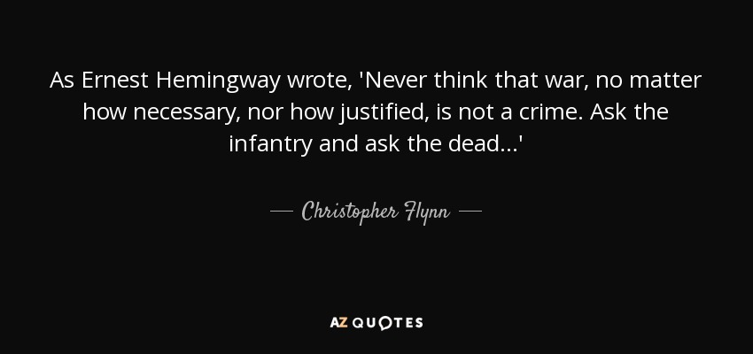 As Ernest Hemingway wrote, 'Never think that war, no matter how necessary, nor how justified, is not a crime. Ask the infantry and ask the dead...' - Christopher Flynn
