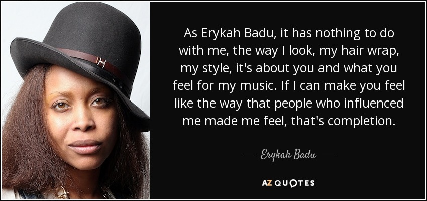 As Erykah Badu, it has nothing to do with me, the way I look, my hair wrap, my style, it's about you and what you feel for my music. If I can make you feel like the way that people who influenced me made me feel, that's completion. - Erykah Badu