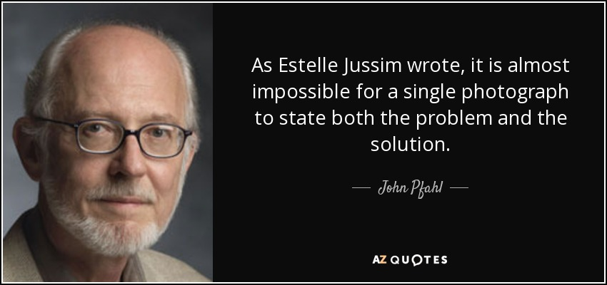 As Estelle Jussim wrote, it is almost impossible for a single photograph to state both the problem and the solution. - John Pfahl
