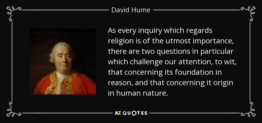 As every inquiry which regards religion is of the utmost importance, there are two questions in particular which challenge our attention, to wit, that concerning its foundation in reason, and that concerning it origin in human nature. - David Hume