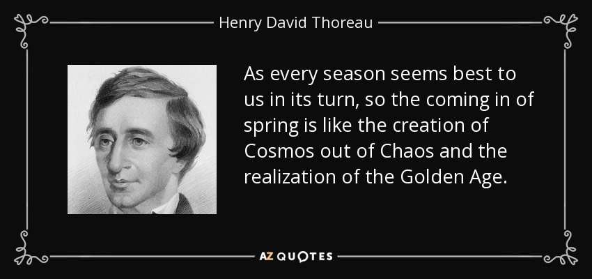 As every season seems best to us in its turn, so the coming in of spring is like the creation of Cosmos out of Chaos and the realization of the Golden Age. - Henry David Thoreau