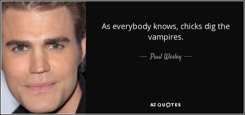 As everybody knows, chicks dig the vampires. - Paul Wesley