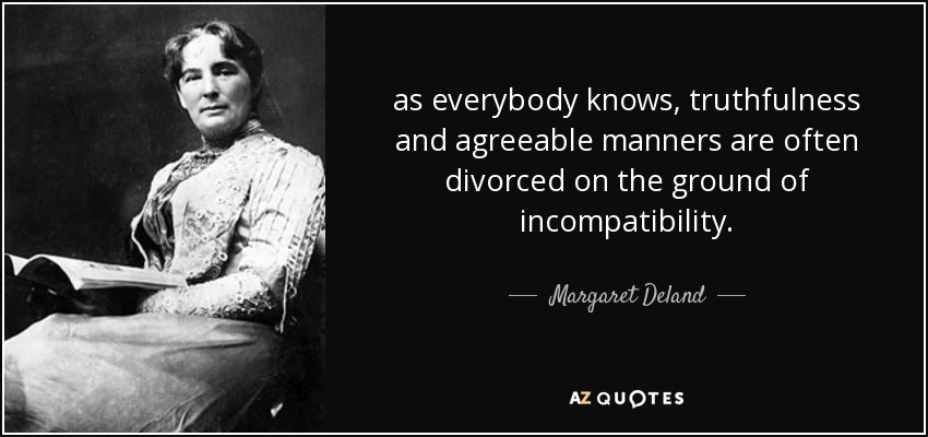as everybody knows, truthfulness and agreeable manners are often divorced on the ground of incompatibility. - Margaret Deland