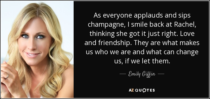 As everyone applauds and sips champagne, I smile back at Rachel, thinking she got it just right. Love and friendship. They are what makes us who we are and what can change us, if we let them. - Emily Giffin