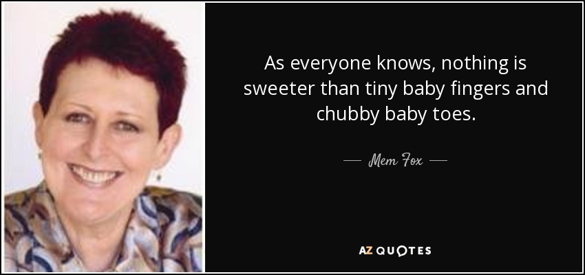 As everyone knows, nothing is sweeter than tiny baby fingers and chubby baby toes. - Mem Fox