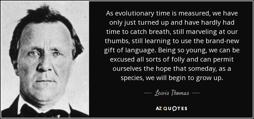 As evolutionary time is measured, we have only just turned up and have hardly had time to catch breath, still marveling at our thumbs, still learning to use the brand-new gift of language. Being so young, we can be excused all sorts of folly and can permit ourselves the hope that someday, as a species, we will begin to grow up. - Lewis Thomas