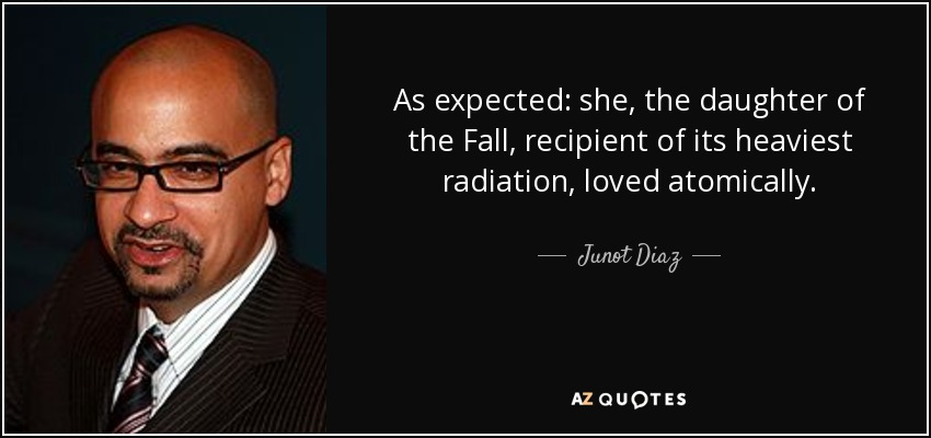 As expected: she, the daughter of the Fall, recipient of its heaviest radiation, loved atomically. - Junot Diaz