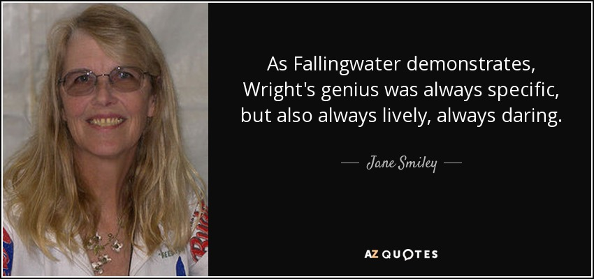 As Fallingwater demonstrates, Wright's genius was always specific, but also always lively, always daring. - Jane Smiley