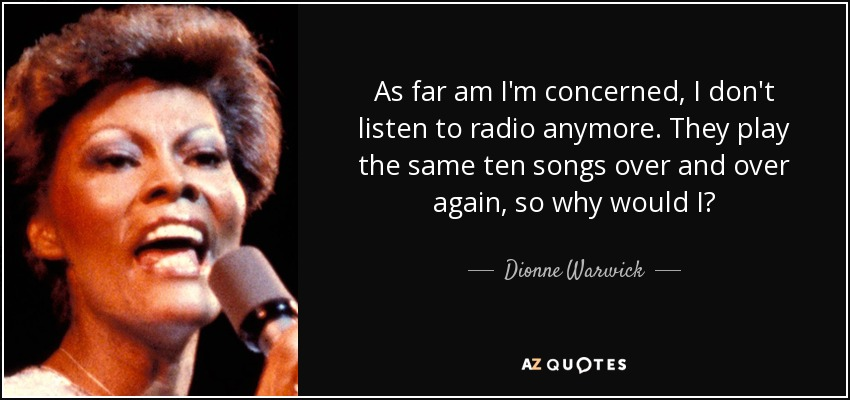 As far am I'm concerned, I don't listen to radio anymore. They play the same ten songs over and over again, so why would I? - Dionne Warwick