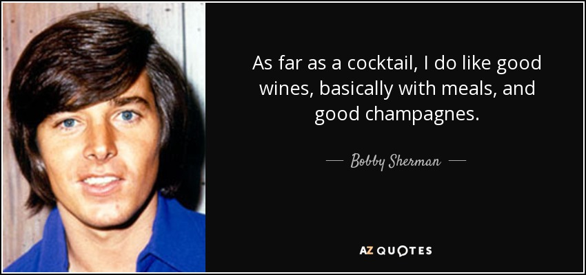 As far as a cocktail, I do like good wines, basically with meals, and good champagnes. - Bobby Sherman