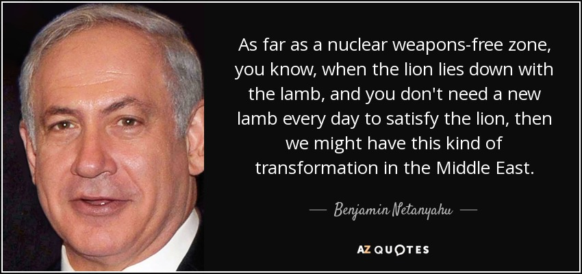 As far as a nuclear weapons-free zone, you know, when the lion lies down with the lamb, and you don't need a new lamb every day to satisfy the lion, then we might have this kind of transformation in the Middle East. - Benjamin Netanyahu
