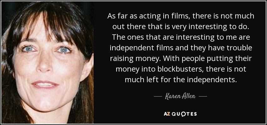 As far as acting in films, there is not much out there that is very interesting to do. The ones that are interesting to me are independent films and they have trouble raising money. With people putting their money into blockbusters, there is not much left for the independents. - Karen Allen