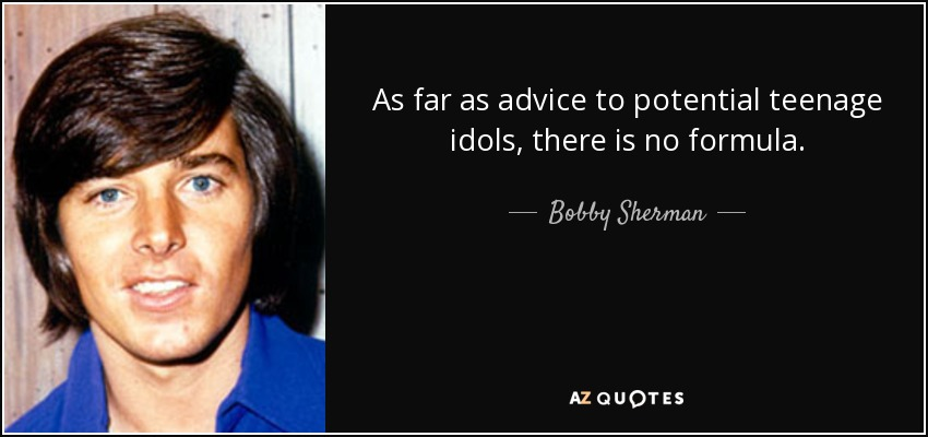 As far as advice to potential teenage idols, there is no formula. - Bobby Sherman