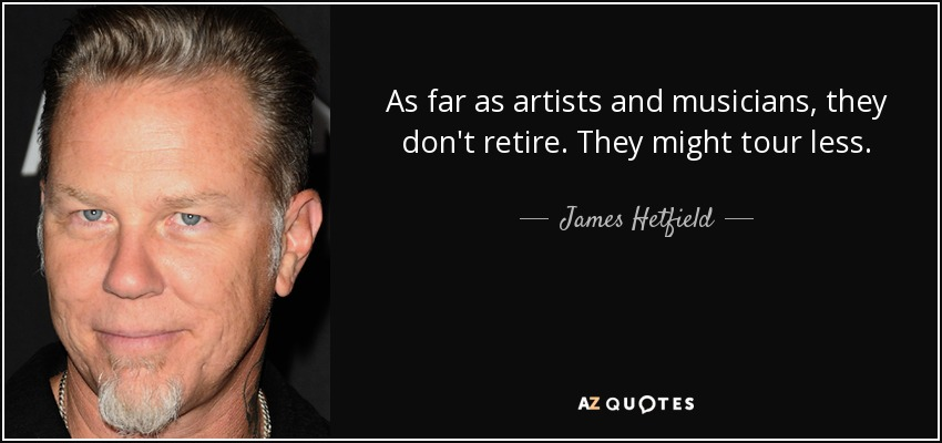 As far as artists and musicians, they don't retire. They might tour less. - James Hetfield