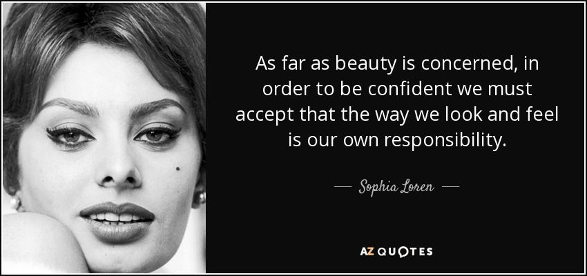 As far as beauty is concerned, in order to be confident we must accept that the way we look and feel is our own responsibility. - Sophia Loren
