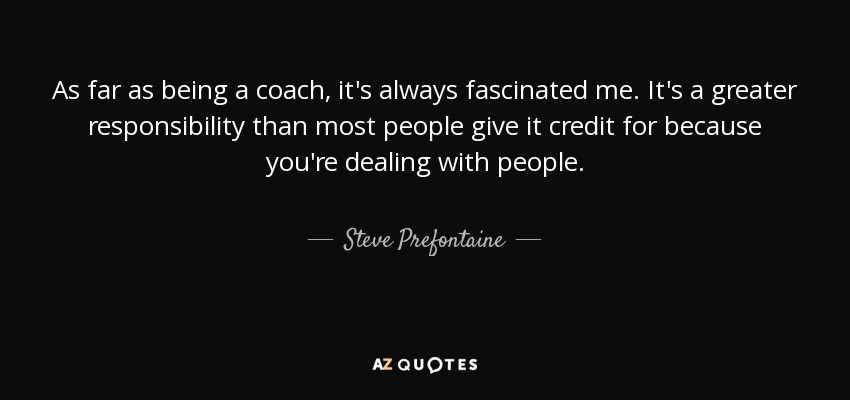 As far as being a coach, it's always fascinated me. It's a greater responsibility than most people give it credit for because you're dealing with people. - Steve Prefontaine