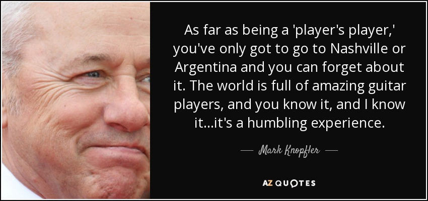 As far as being a 'player's player,' you've only got to go to Nashville or Argentina and you can forget about it. The world is full of amazing guitar players, and you know it, and I know it...it's a humbling experience. - Mark Knopfler