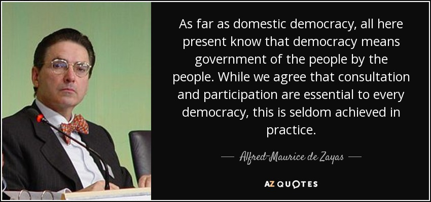 As far as domestic democracy, all here present know that democracy means government of the people by the people. While we agree that consultation and participation are essential to every democracy, this is seldom achieved in practice. - Alfred-Maurice de Zayas