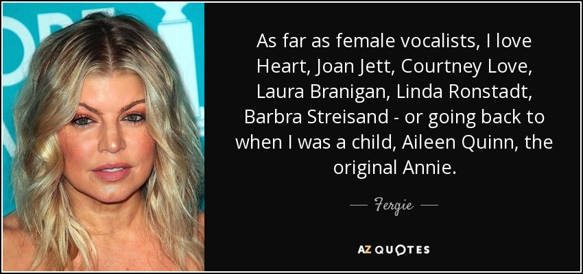 As far as female vocalists, I love Heart, Joan Jett, Courtney Love, Laura Branigan, Linda Ronstadt, Barbra Streisand - or going back to when I was a child, Aileen Quinn, the original Annie. - Fergie