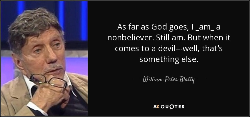 As far as God goes, I _am_ a nonbeliever. Still am. But when it comes to a devil---well, that's something else. - William Peter Blatty