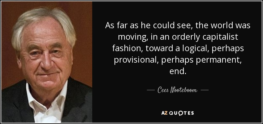 As far as he could see, the world was moving, in an orderly capitalist fashion, toward a logical, perhaps provisional, perhaps permanent, end. - Cees Nooteboom