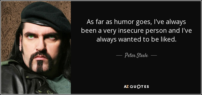 As far as humor goes, I've always been a very insecure person and I've always wanted to be liked. - Peter Steele