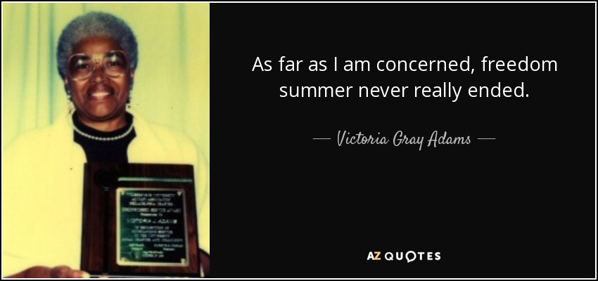 As far as I am concerned, freedom summer never really ended. - Victoria Gray Adams