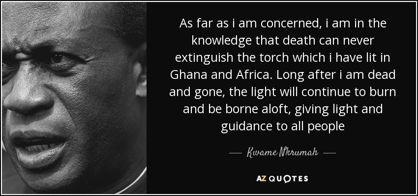 As far as i am concerned, i am in the knowledge that death can never extinguish the torch which i have lit in Ghana and Africa. Long after i am dead and gone, the light will continue to burn and be borne aloft, giving light and guidance to all people - Kwame Nkrumah