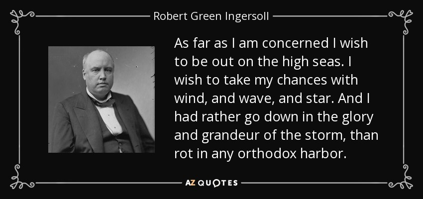 As far as I am concerned I wish to be out on the high seas. I wish to take my chances with wind, and wave, and star. And I had rather go down in the glory and grandeur of the storm, than rot in any orthodox harbor. - Robert Green Ingersoll