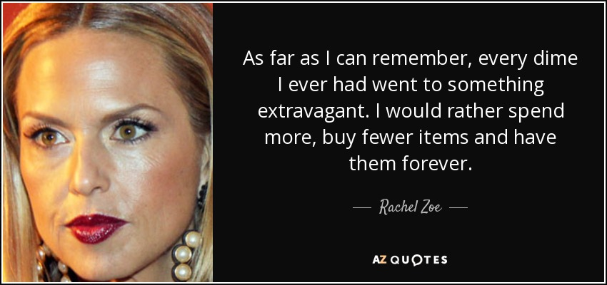 As far as I can remember, every dime I ever had went to something extravagant. I would rather spend more, buy fewer items and have them forever. - Rachel Zoe