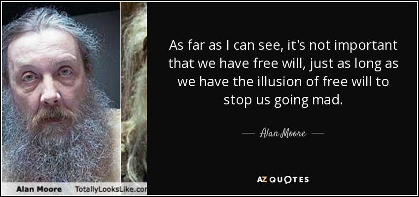 As far as I can see, it's not important that we have free will, just as long as we have the illusion of free will to stop us going mad. - Alan Moore