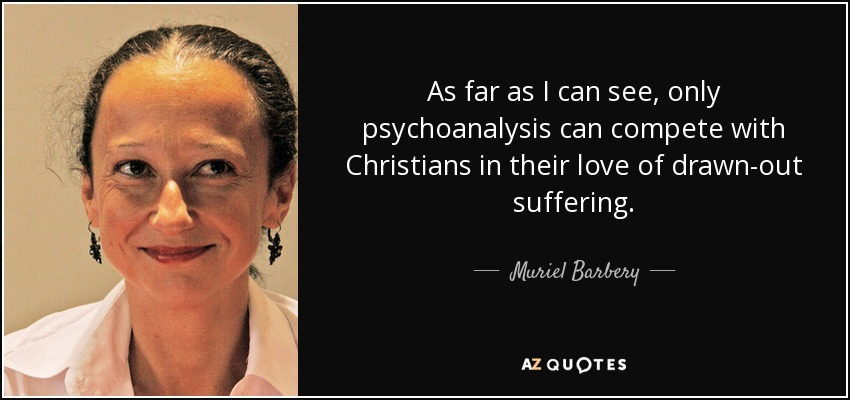 As far as I can see, only psychoanalysis can compete with Christians in their love of drawn-out suffering. - Muriel Barbery