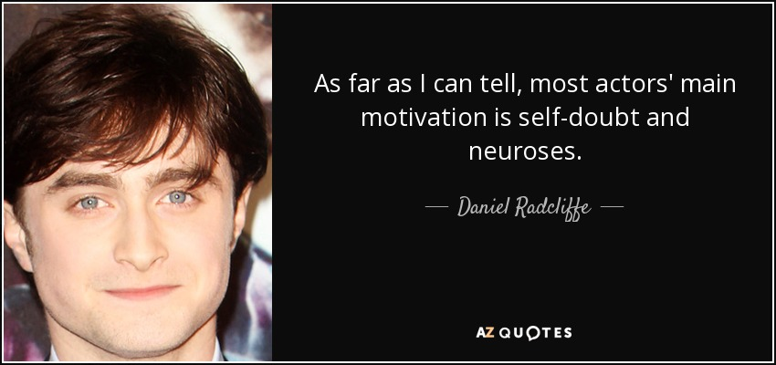 As far as I can tell, most actors' main motivation is self-doubt and neuroses. - Daniel Radcliffe