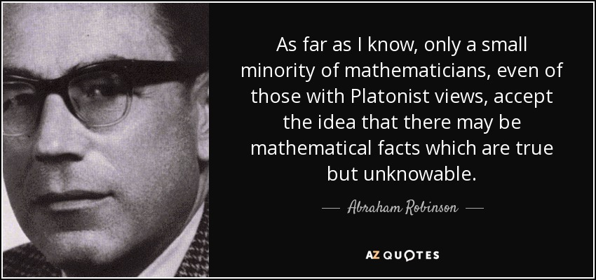 As far as I know, only a small minority of mathematicians, even of those with Platonist views, accept the idea that there may be mathematical facts which are true but unknowable. - Abraham Robinson
