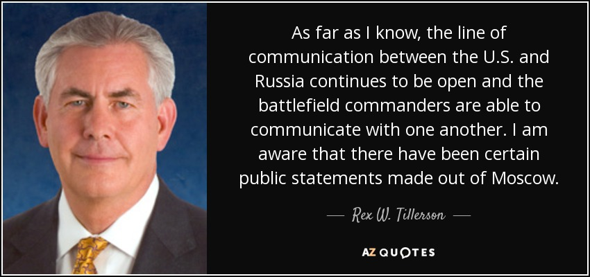 As far as I know, the line of communication between the U.S. and Russia continues to be open and the battlefield commanders are able to communicate with one another. I am aware that there have been certain public statements made out of Moscow. - Rex W. Tillerson