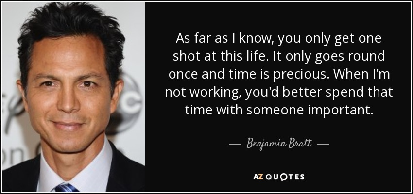 As far as I know, you only get one shot at this life. It only goes round once and time is precious. When I'm not working, you'd better spend that time with someone important. - Benjamin Bratt