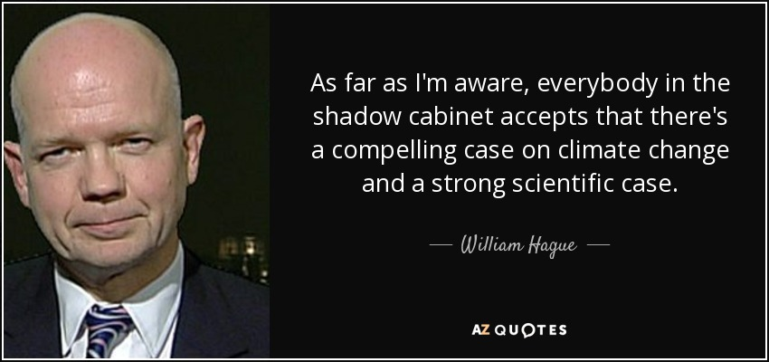 As far as I'm aware, everybody in the shadow cabinet accepts that there's a compelling case on climate change and a strong scientific case. - William Hague