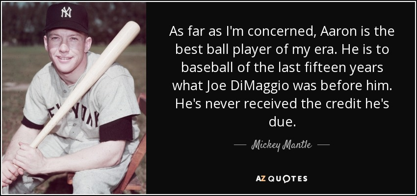 As far as I'm concerned, Aaron is the best ball player of my era. He is to baseball of the last fifteen years what Joe DiMaggio was before him. He's never received the credit he's due. - Mickey Mantle