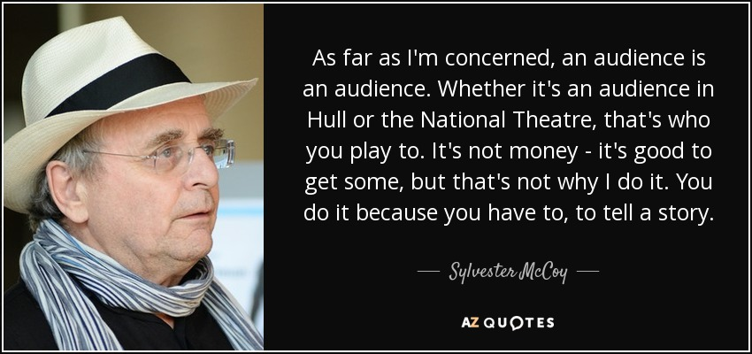 As far as I'm concerned, an audience is an audience. Whether it's an audience in Hull or the National Theatre, that's who you play to. It's not money - it's good to get some, but that's not why I do it. You do it because you have to, to tell a story. - Sylvester McCoy