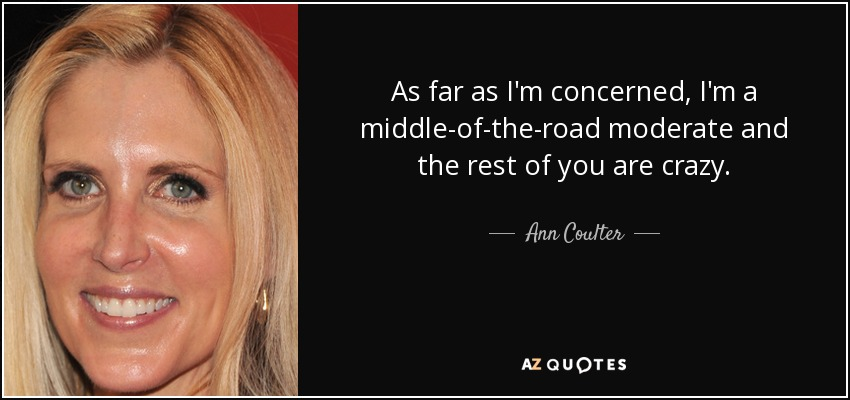 As far as I'm concerned, I'm a middle-of-the-road moderate and the rest of you are crazy. - Ann Coulter