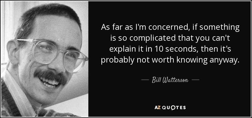 As far as I'm concerned, if something is so complicated that you can't explain it in 10 seconds, then it's probably not worth knowing anyway. - Bill Watterson